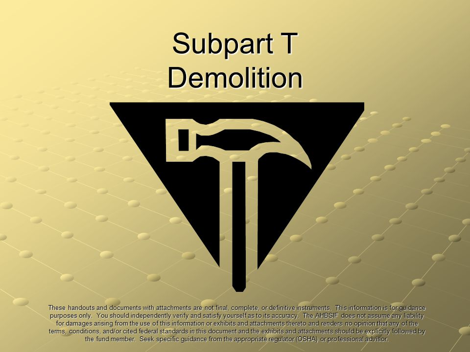 Subpart T Demolition These handouts and documents with attachments are not final, complete, or definitive instruments. This information is for guidanc