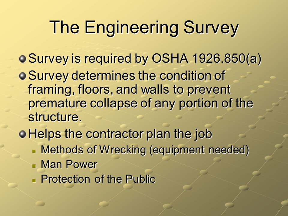 The Engineering Survey Survey is required by OSHA 1926.850(a) Survey determines the condition of framing, floors, and walls to prevent premature colla