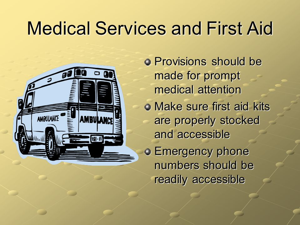 Medical Services and First Aid Provisions should be made for prompt medical attention Make sure first aid kits are properly stocked and accessible Eme