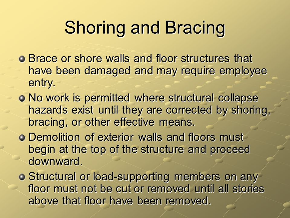 Shoring and Bracing Brace or shore walls and floor structures that have been damaged and may require employee entry. No work is permitted where struct