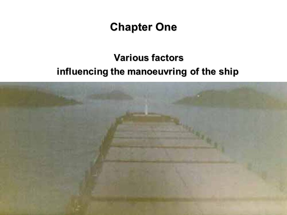 Chapter One Various factors Various factors influencing the manoeuvring of the ship influencing the manoeuvring of the ship