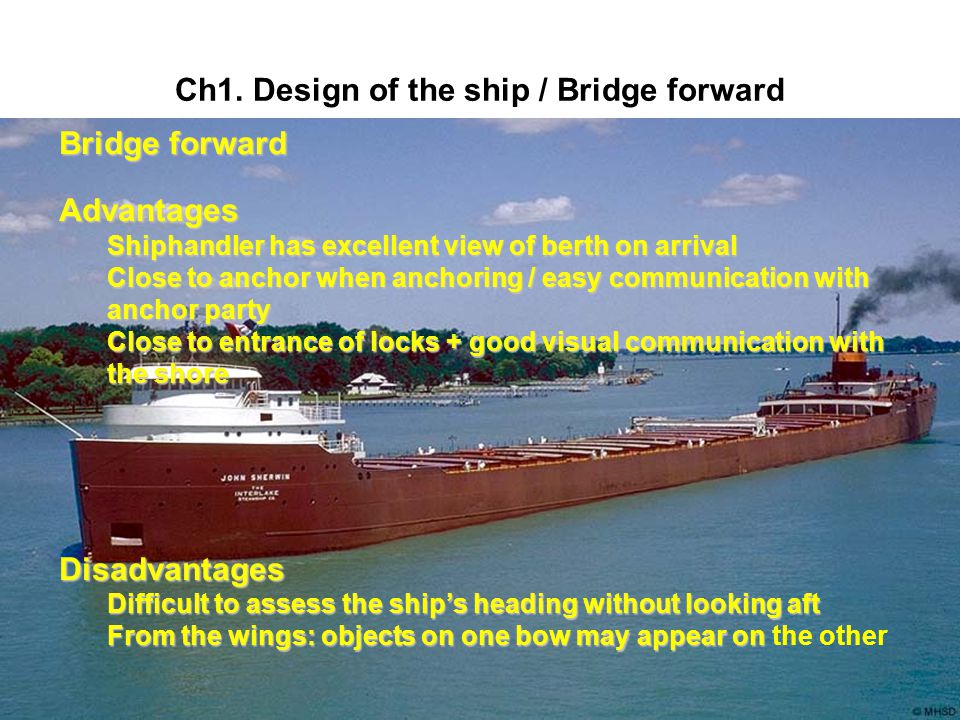 Ch1. Design of the ship / Bridge forward Bridge forward Advantages Shiphandler has excellent view of berth on arrival Close to anchor when anchoring /