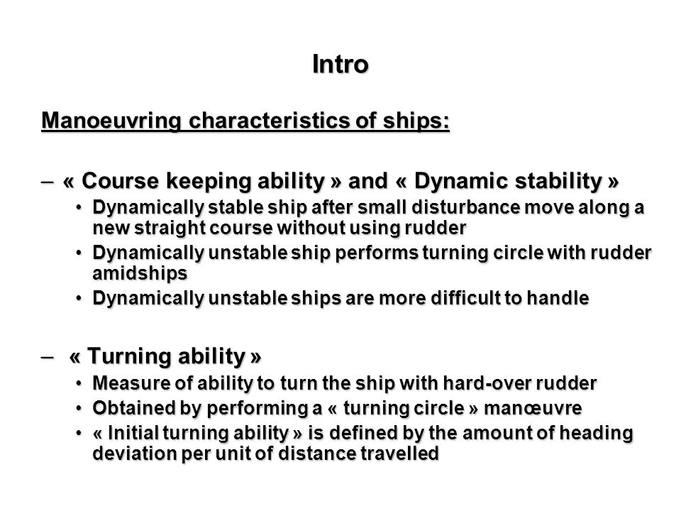 Intro Manoeuvring characteristics of ships: –« Course keeping ability » and « Dynamic stability » Dynamically stable ship after small disturbance move along a new straight course without using rudderDynamically stable ship after small disturbance move along a new straight course without using rudder Dynamically unstable ship performs turning circle with rudder amidshipsDynamically unstable ship performs turning circle with rudder amidships Dynamically unstable ships are more difficult to handleDynamically unstable ships are more difficult to handle – « Turning ability » Measure of ability to turn the ship with hard-over rudderMeasure of ability to turn the ship with hard-over rudder Obtained by performing a « turning circle » manœuvreObtained by performing a « turning circle » manœuvre « Initial turning ability » is defined by the amount of heading deviation per unit of distance travelled« Initial turning ability » is defined by the amount of heading deviation per unit of distance travelled