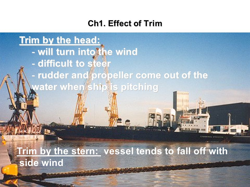 Ch1. Effect of Trim Trim by the head: - will turn into the wind - difficult to steer - rudder and propeller come out of the water when ship is pitchin