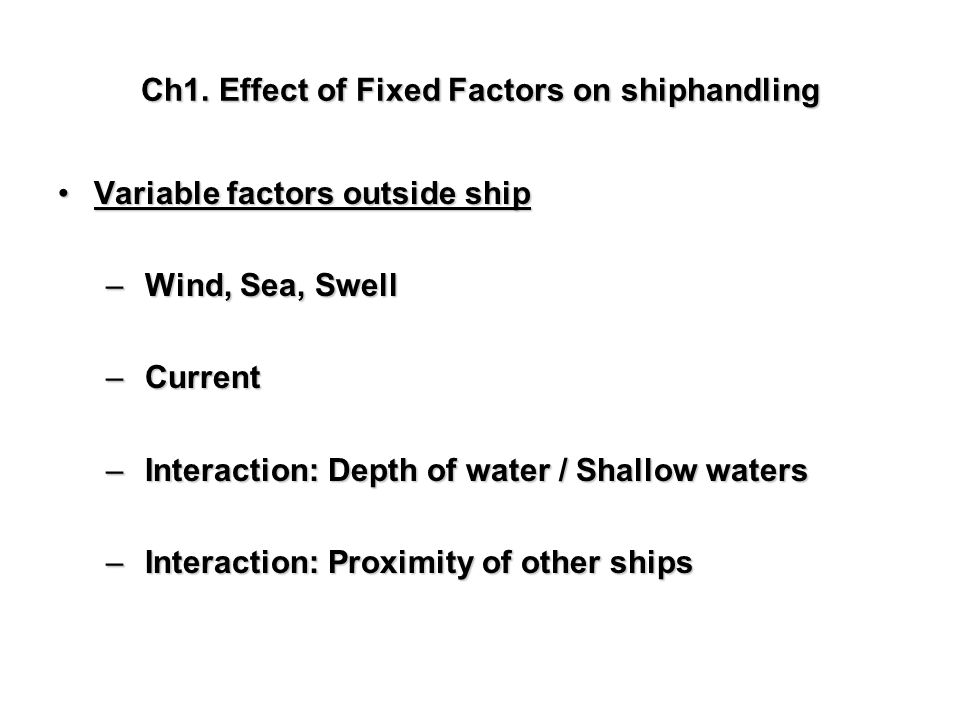 Ch1. Effect of Fixed Factors on shiphandling Variable factors outside shipVariable factors outside ship – Wind, Sea, Swell – Current – Interaction: De