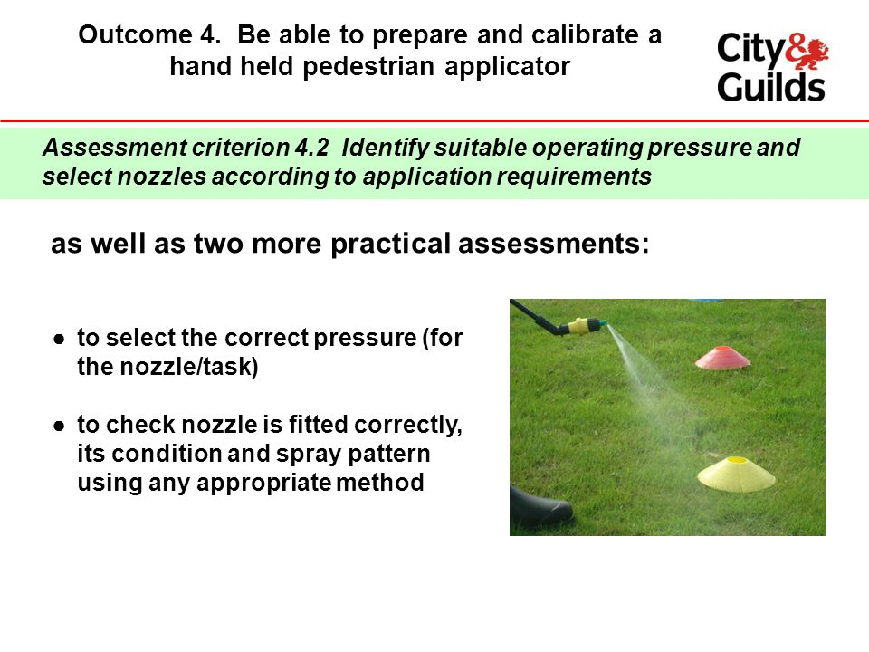 Outcome 4. Be able to prepare and calibrate a hand held pedestrian applicator Assessment criterion 4.2 Identify suitable operating pressure and select