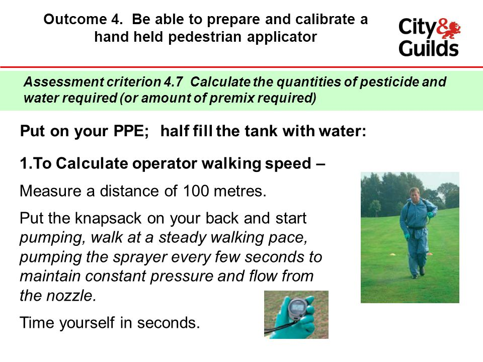 Outcome 4. Be able to prepare and calibrate a hand held pedestrian applicator Put on your PPE; half fill the tank with water: Assessment criterion 4.7