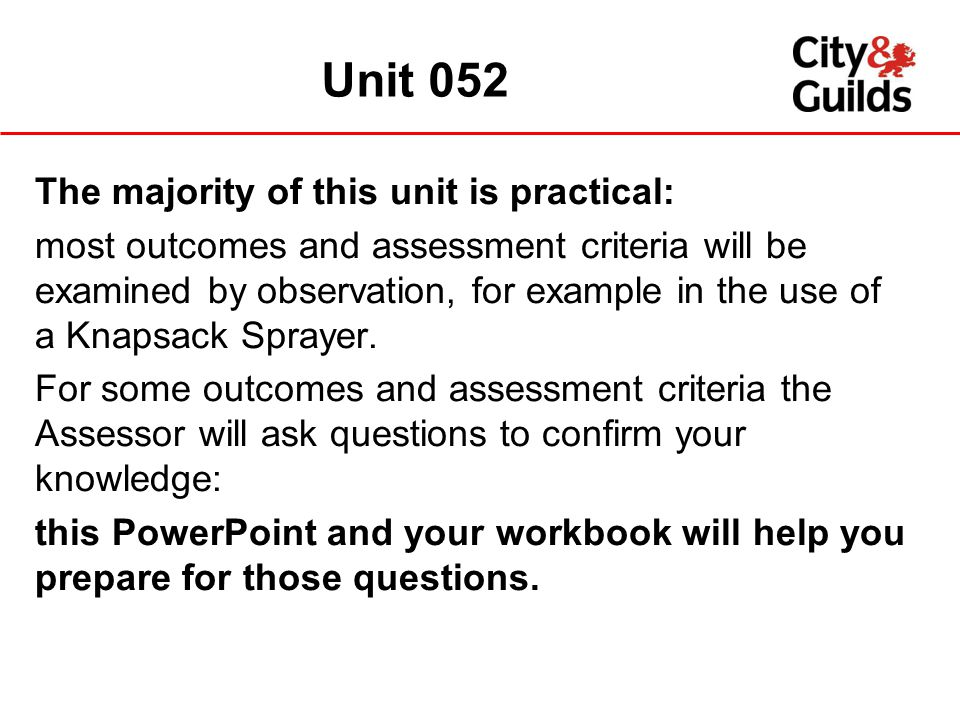 The majority of this unit is practical: most outcomes and assessment criteria will be examined by observation, for example in the use of a Knapsack Sp