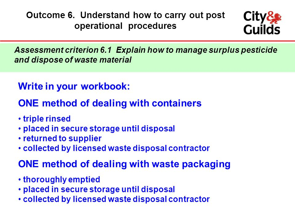 Outcome 6. Understand how to carry out post operational procedures Write in your workbook: ONE method of dealing with containers triple rinsed placed