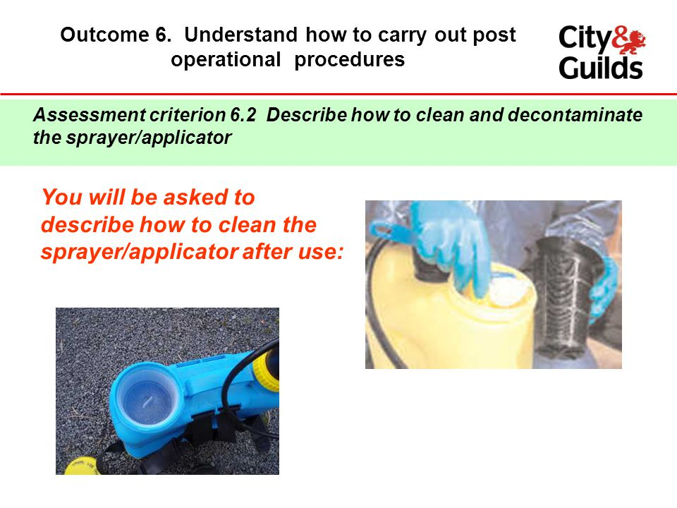Outcome 6. Understand how to carry out post operational procedures You will be asked to describe how to clean the sprayer/applicator after use: Assess
