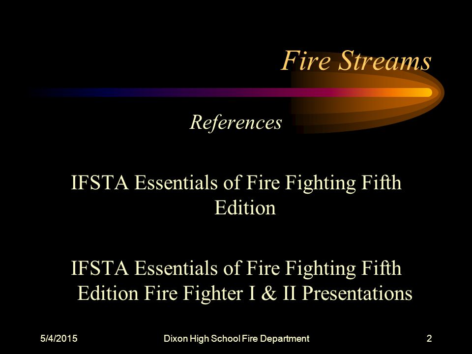 5/4/2015Dixon High School Fire Department2 Fire Streams References IFSTA Essentials of Fire Fighting Fifth Edition IFSTA Essentials of Fire Fighting Fifth Edition Fire Fighter I & II Presentations