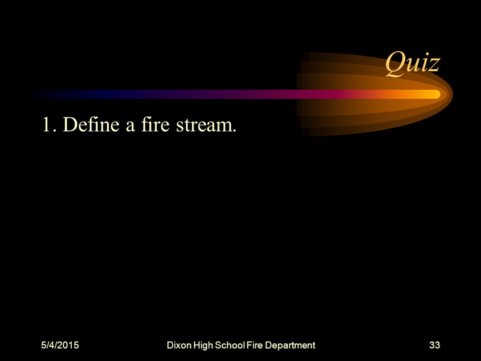 5/4/2015Dixon High School Fire Department33 Quiz 1. Define a fire stream.
