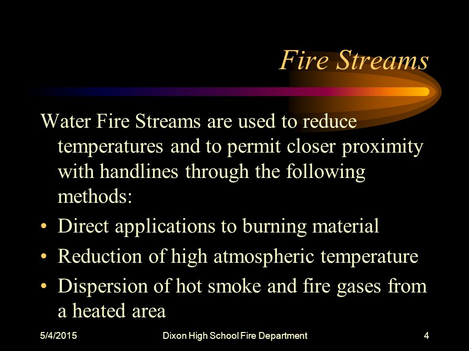 5/4/2015Dixon High School Fire Department4 Fire Streams Water Fire Streams are used to reduce temperatures and to permit closer proximity with handlines through the following methods: Direct applications to burning material Reduction of high atmospheric temperature Dispersion of hot smoke and fire gases from a heated area