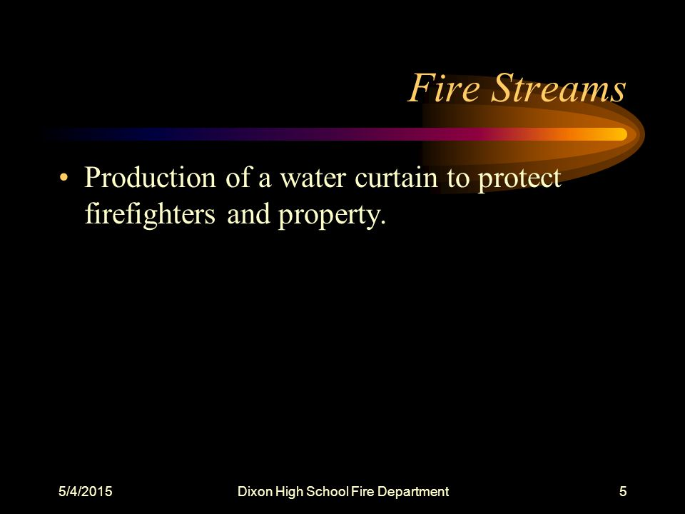 5/4/2015Dixon High School Fire Department5 Fire Streams Production of a water curtain to protect firefighters and property.