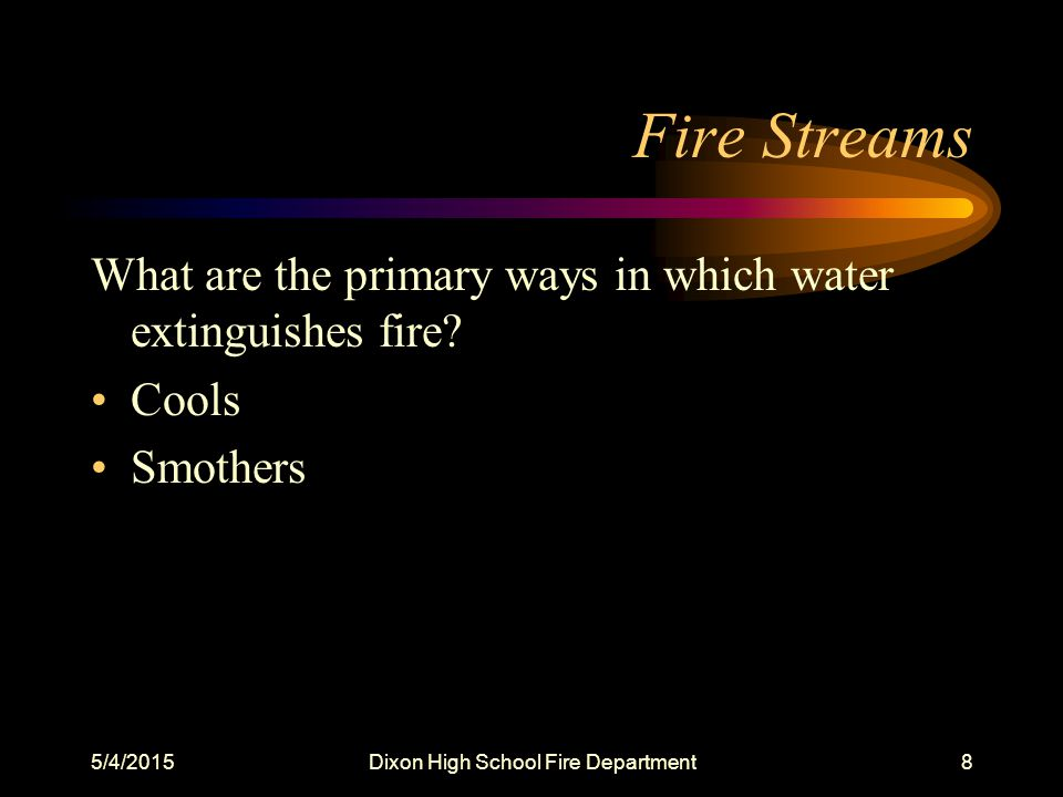5/4/2015Dixon High School Fire Department8 Fire Streams What are the primary ways in which water extinguishes fire.