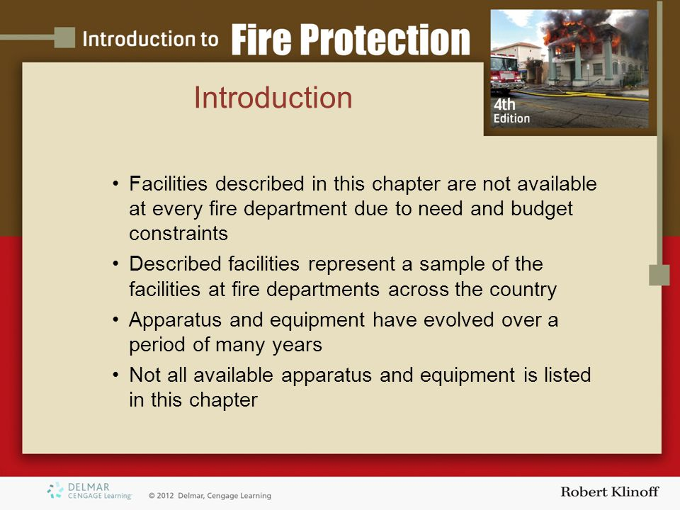 Introduction Facilities described in this chapter are not available at every fire department due to need and budget constraints Described facilities represent a sample of the facilities at fire departments across the country Apparatus and equipment have evolved over a period of many years Not all available apparatus and equipment is listed in this chapter