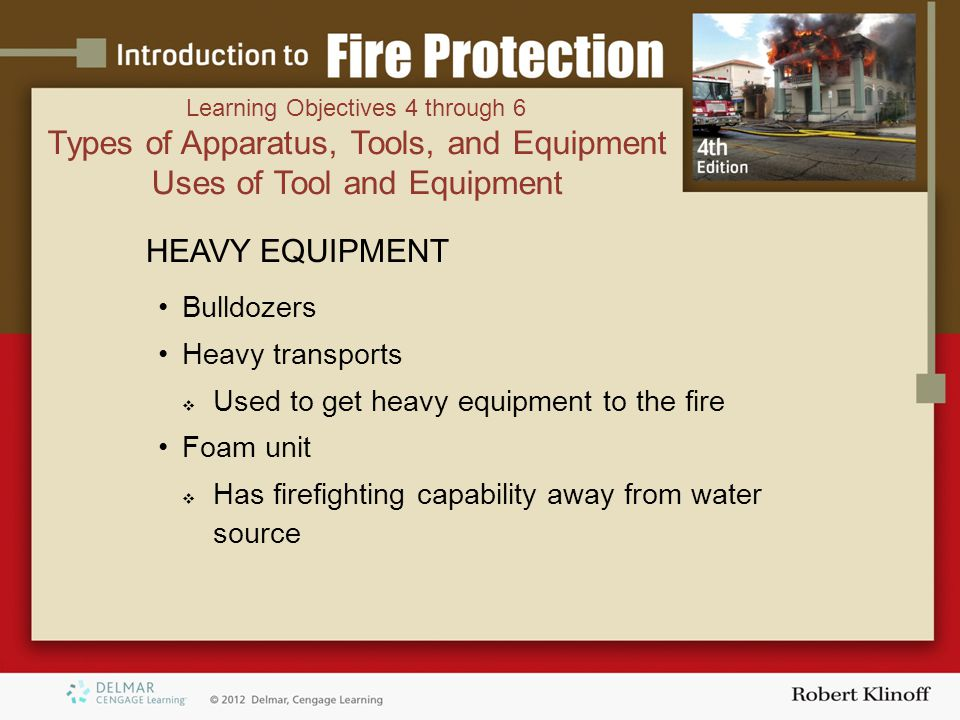 HEAVY EQUIPMENT Bulldozers Heavy transports  Used to get heavy equipment to the fire Foam unit  Has firefighting capability away from water source Learning Objectives 4 through 6 Types of Apparatus, Tools, and Equipment Uses of Tool and Equipment