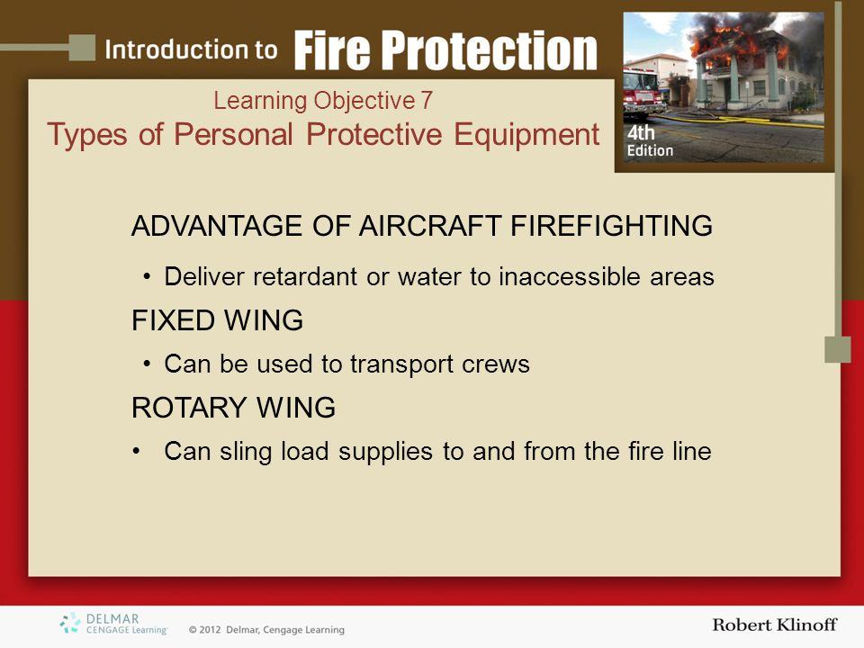 ADVANTAGE OF AIRCRAFT FIREFIGHTING Deliver retardant or water to inaccessible areas FIXED WING Can be used to transport crews ROTARY WING Can sling load supplies to and from the fire line Learning Objective 7 Types of Personal Protective Equipment