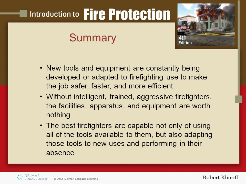 Summary New tools and equipment are constantly being developed or adapted to firefighting use to make the job safer, faster, and more efficient Without intelligent, trained, aggressive firefighters, the facilities, apparatus, and equipment are worth nothing The best firefighters are capable not only of using all of the tools available to them, but also adapting those tools to new uses and performing in their absence