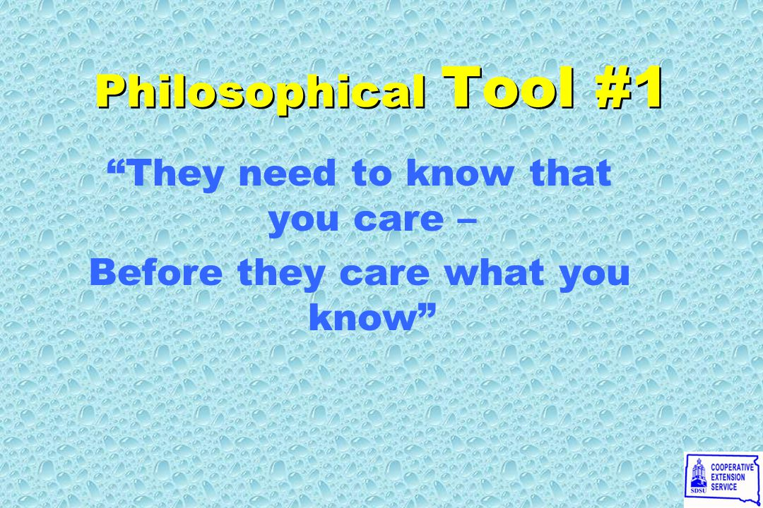 Philosophical Tool #1 They need to know that you care – Before they care what you know They need to know that you care – Before they care what you know