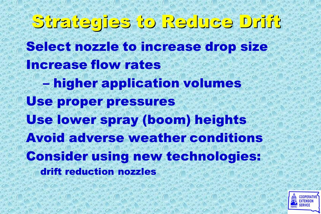 Strategies to Reduce Drift Select nozzle to increase drop size Increase flow rates – higher application volumes Use proper pressures Use lower spray (boom) heights Avoid adverse weather conditions Consider using new technologies: drift reduction nozzles Select nozzle to increase drop size Increase flow rates – higher application volumes Use proper pressures Use lower spray (boom) heights Avoid adverse weather conditions Consider using new technologies: drift reduction nozzles