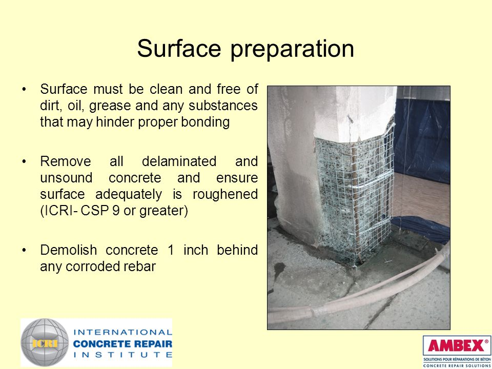 Surface preparation Surface must be clean and free of dirt, oil, grease and any substances that may hinder proper bonding Remove all delaminated and unsound concrete and ensure surface adequately is roughened (ICRI- CSP 9 or greater) Demolish concrete 1 inch behind any corroded rebar