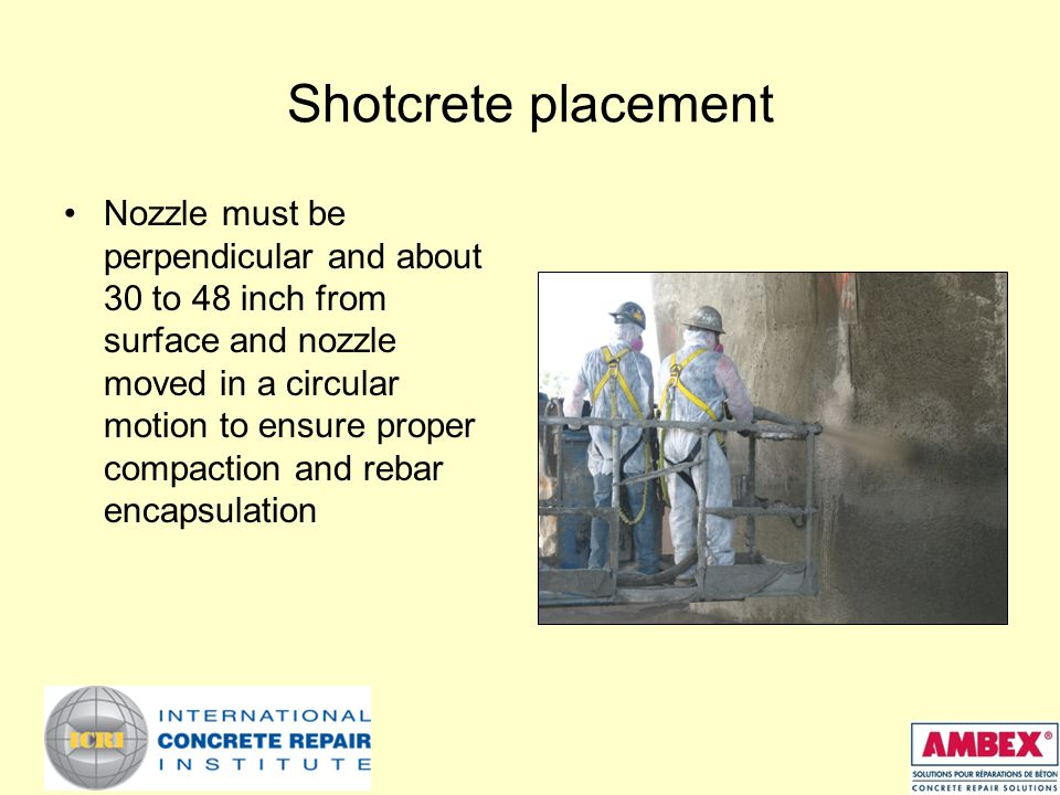 Shotcrete placement Nozzle must be perpendicular and about 30 to 48 inch from surface and nozzle moved in a circular motion to ensure proper compaction and rebar encapsulation