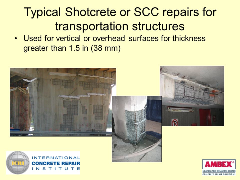 Typical Shotcrete or SCC repairs for transportation structures Used for vertical or overhead surfaces for thickness greater than 1.5 in (38 mm)