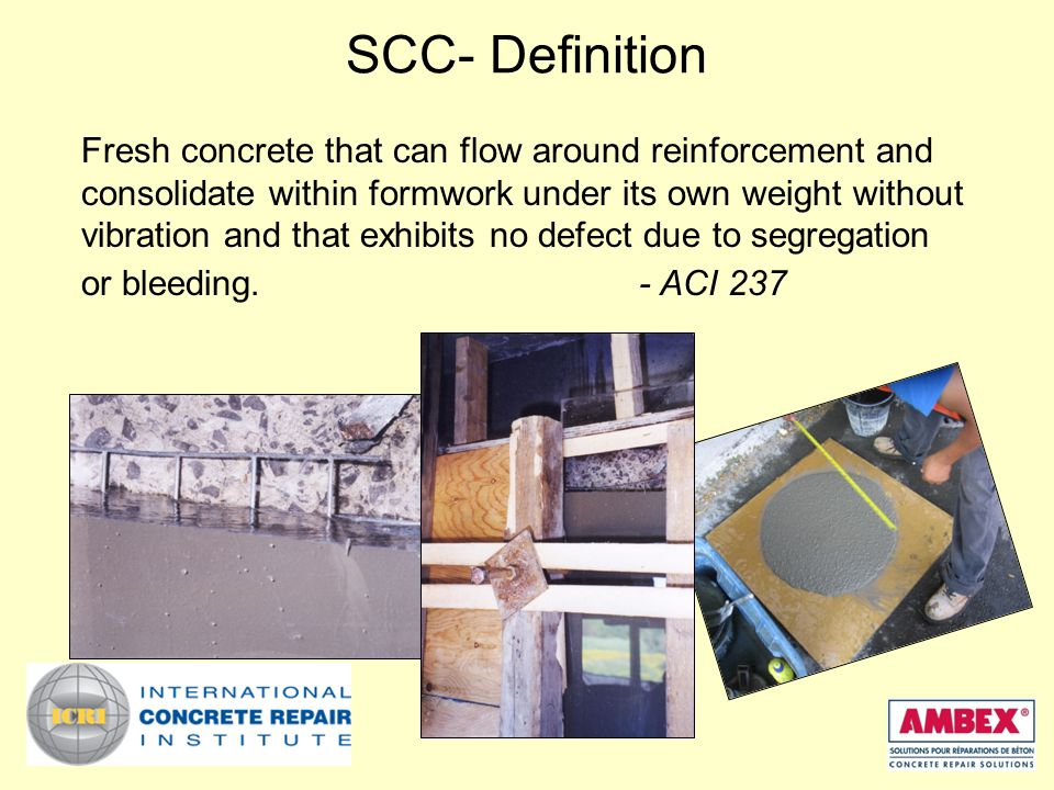 SCC- Definition Fresh concrete that can flow around reinforcement and consolidate within formwork under its own weight without vibration and that exhibits no defect due to segregation or bleeding.