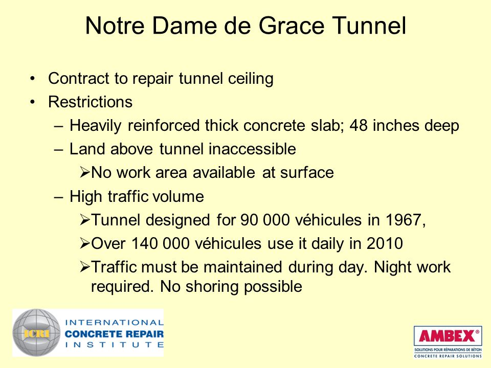 Notre Dame de Grace Tunnel Contract to repair tunnel ceiling Restrictions –Heavily reinforced thick concrete slab; 48 inches deep –Land above tunnel inaccessible  No work area available at surface –High traffic volume  Tunnel designed for 90 000 véhicules in 1967,  Over 140 000 véhicules use it daily in 2010  Traffic must be maintained during day.