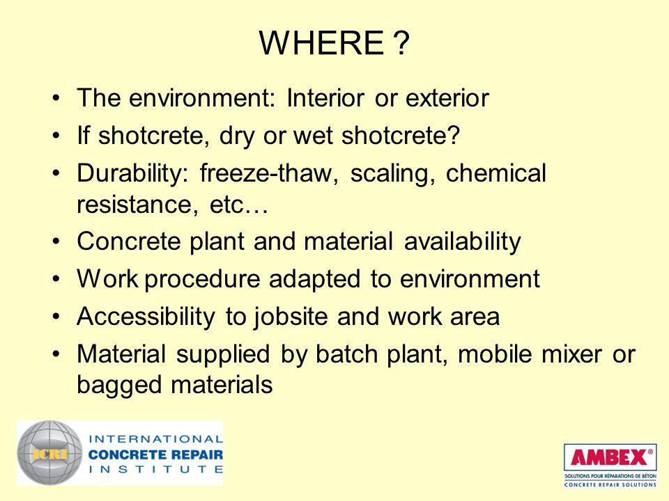 WHERE . The environment: Interior or exterior If shotcrete, dry or wet shotcrete.