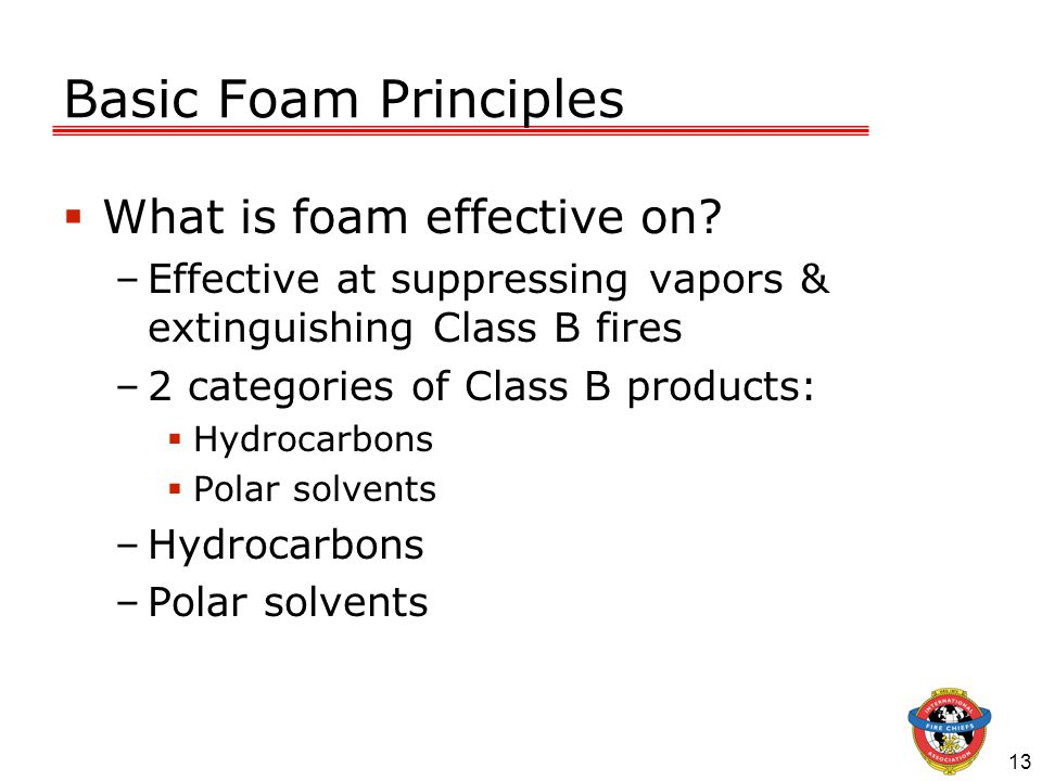 13 Basic Foam Principles  What is foam effective on? –Effective at suppressing vapors & extinguishing Class B fires –2 categories of Class B products