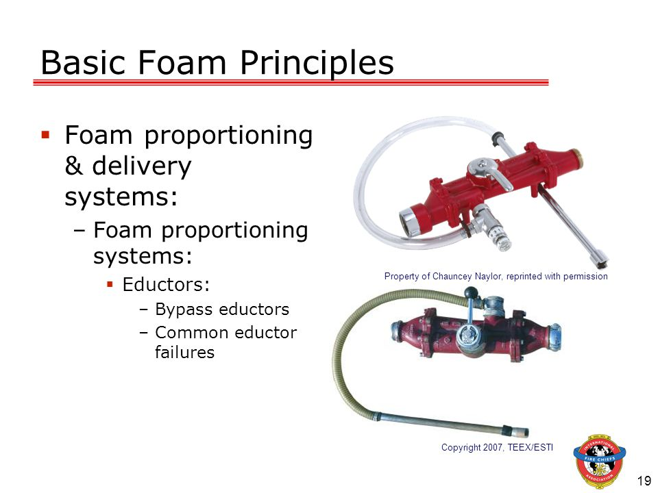 19 Basic Foam Principles  Foam proportioning & delivery systems: –Foam proportioning systems:  Eductors: –Bypass eductors –Common eductor failures Copyright 2007, TEEX/ESTI Property of Chauncey Naylor, reprinted with permission