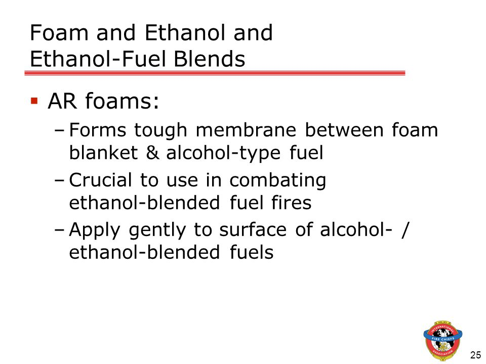 25 Foam and Ethanol and Ethanol-Fuel Blends  AR foams: –Forms tough membrane between foam blanket & alcohol-type fuel –Crucial to use in combating ethanol-blended fuel fires –Apply gently to surface of alcohol- / ethanol-blended fuels