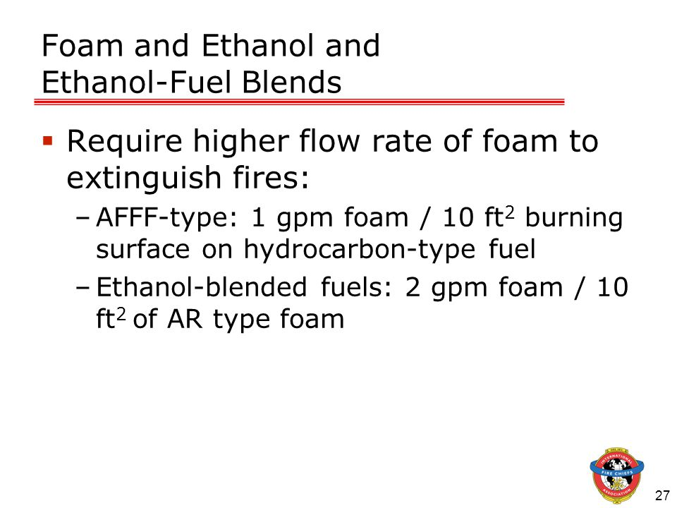 27 Foam and Ethanol and Ethanol-Fuel Blends  Require higher flow rate of foam to extinguish fires: –AFFF-type: 1 gpm foam / 10 ft 2 burning surface on hydrocarbon-type fuel –Ethanol-blended fuels: 2 gpm foam / 10 ft 2 of AR type foam