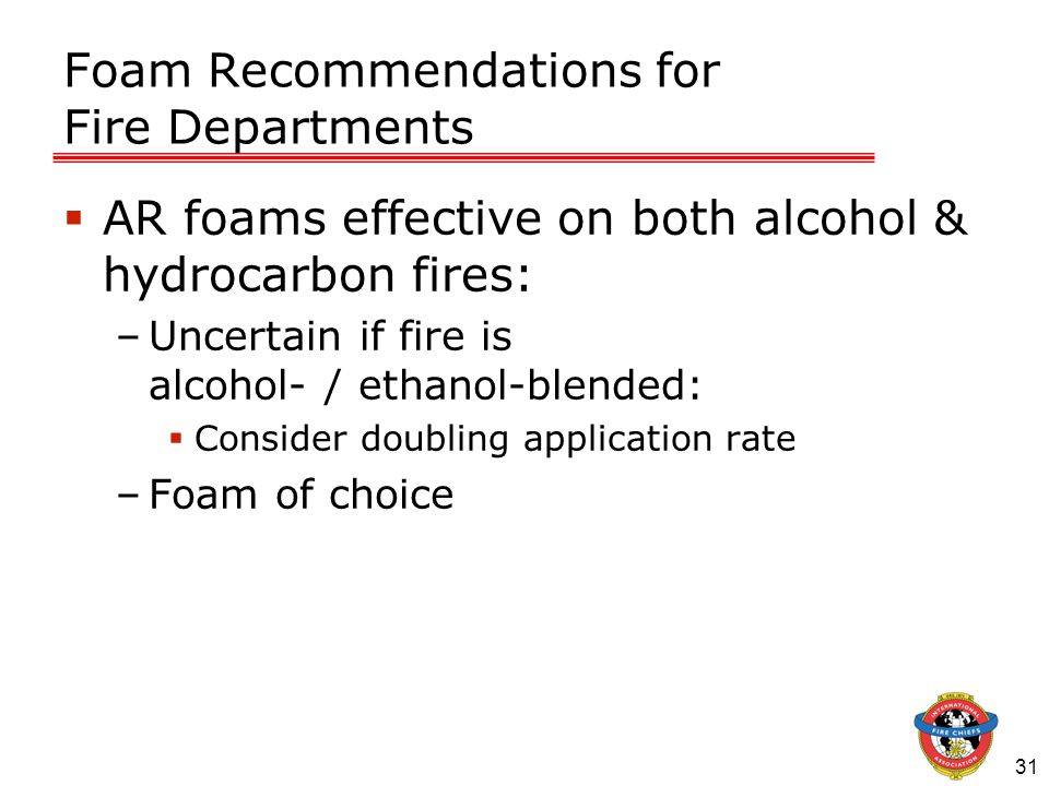 31 Foam Recommendations for Fire Departments  AR foams effective on both alcohol & hydrocarbon fires: –Uncertain if fire is alcohol- / ethanol-blended:  Consider doubling application rate –Foam of choice