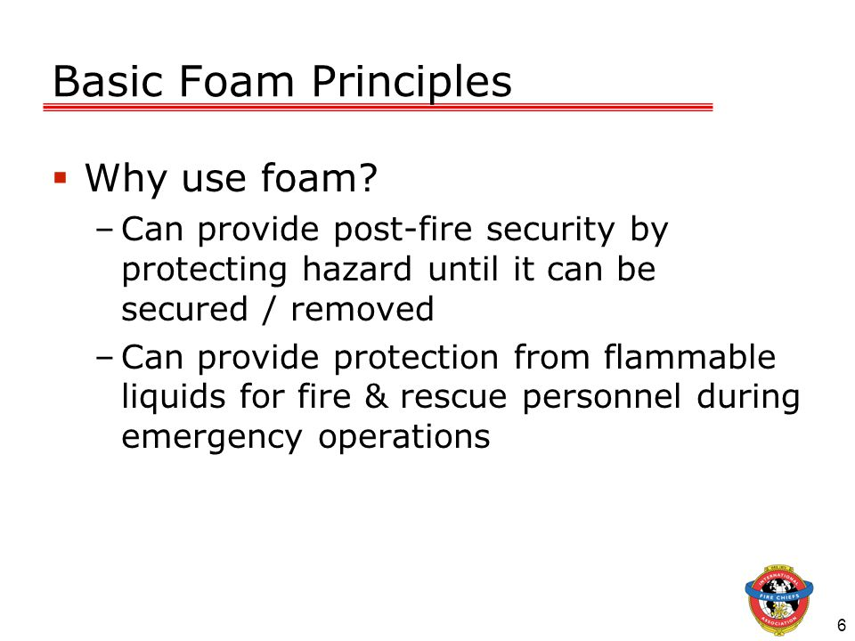 6 Basic Foam Principles  Why use foam.