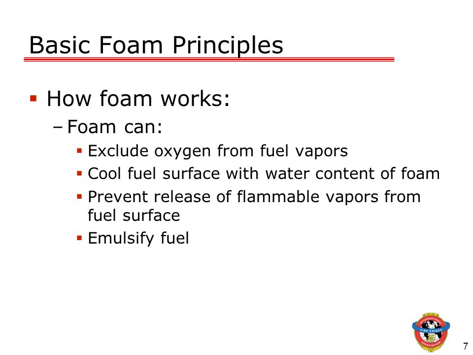7 Basic Foam Principles  How foam works: –Foam can:  Exclude oxygen from fuel vapors  Cool fuel surface with water content of foam  Prevent release of flammable vapors from fuel surface  Emulsify fuel