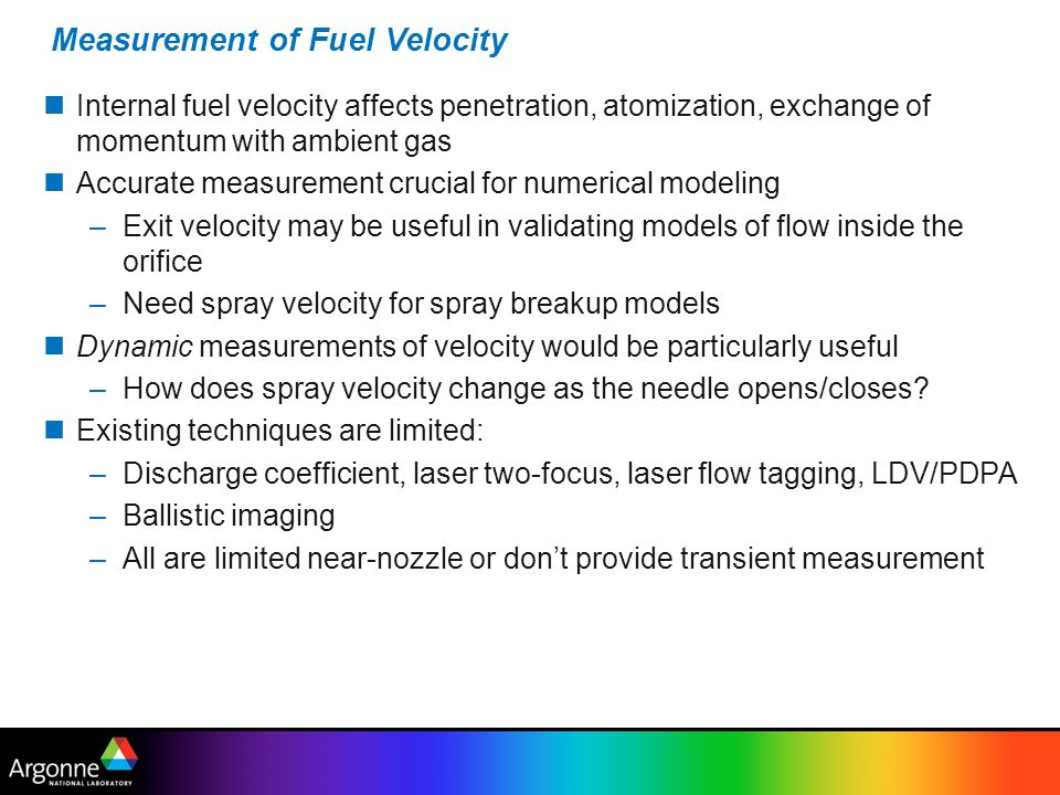 Measurement of Fuel Velocity Internal fuel velocity affects penetration, atomization, exchange of momentum with ambient gas Accurate measurement crucial for numerical modeling –Exit velocity may be useful in validating models of flow inside the orifice –Need spray velocity for spray breakup models Dynamic measurements of velocity would be particularly useful –How does spray velocity change as the needle opens/closes.