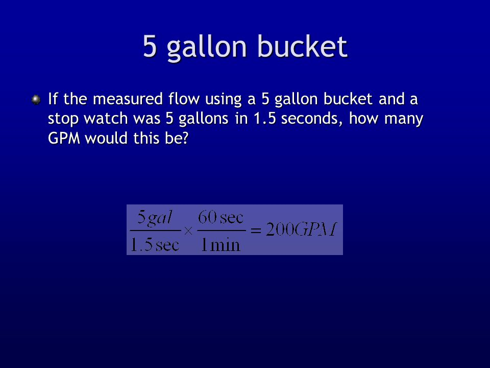5 gallon bucket If the measured flow using a 5 gallon bucket and a stop watch was 5 gallons in 1.5 seconds, how many GPM would this be?
