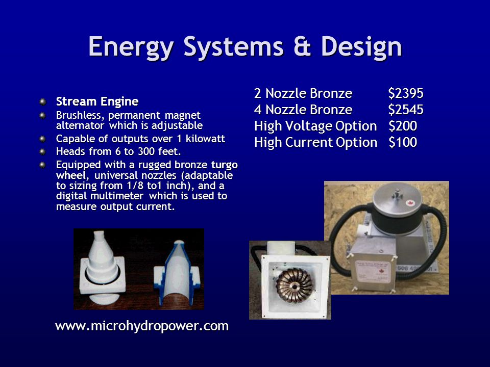 Energy Systems & Design Stream Engine Brushless, permanent magnet alternator which is adjustable Capable of outputs over 1 kilowatt Heads from 6 to 30