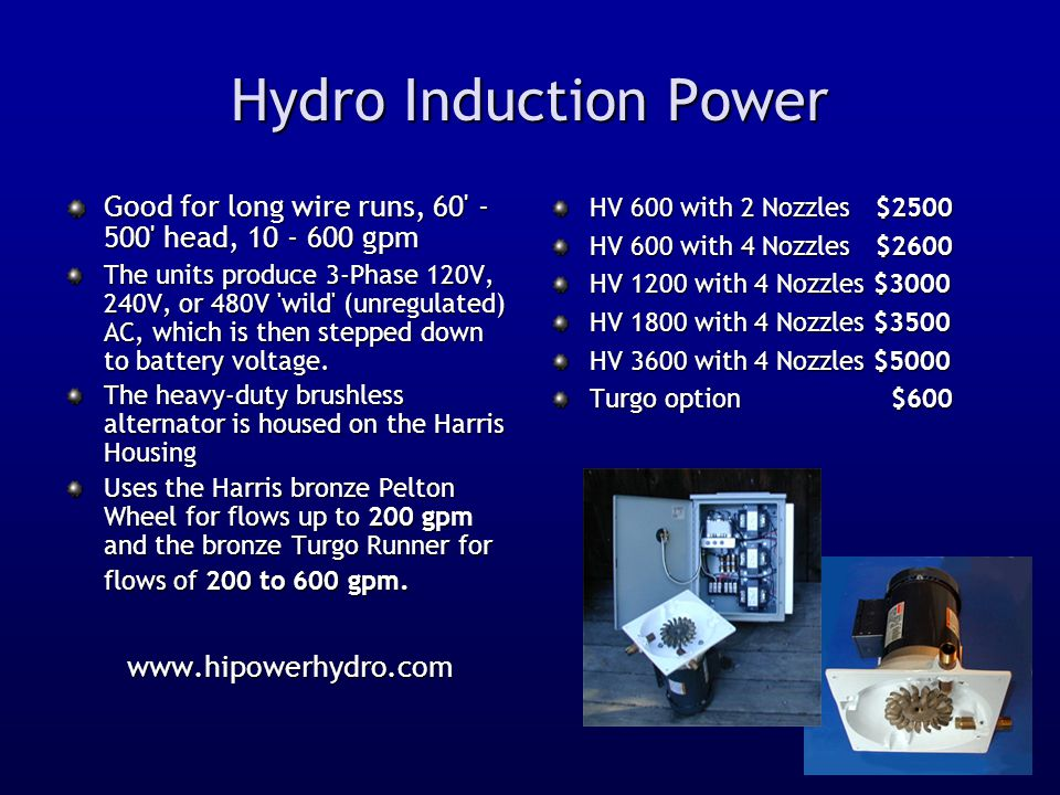 Hydro Induction Power Good for long wire runs, 60 - 500 head, 10 - 600 gpm The units produce 3-Phase 120V, 240V, or 480V wild (unregulated) AC, which is then stepped down to battery voltage.