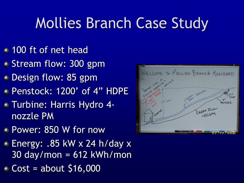 "Mollies Branch Case Study 100 ft of net head Stream flow: 300 gpm Design flow: 85 gpm Penstock: 1200' of 4"" HDPE Turbine: Harris Hydro 4- nozzle PM Po"