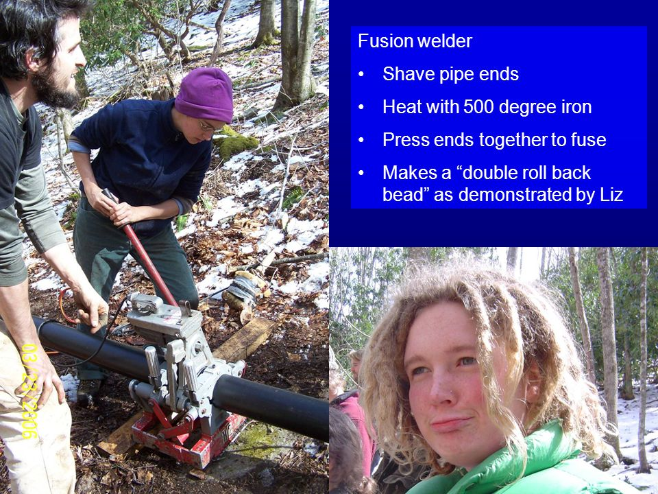 Fusion welder Shave pipe ends Heat with 500 degree iron Press ends together to fuse Makes a double roll back bead as demonstrated by Liz