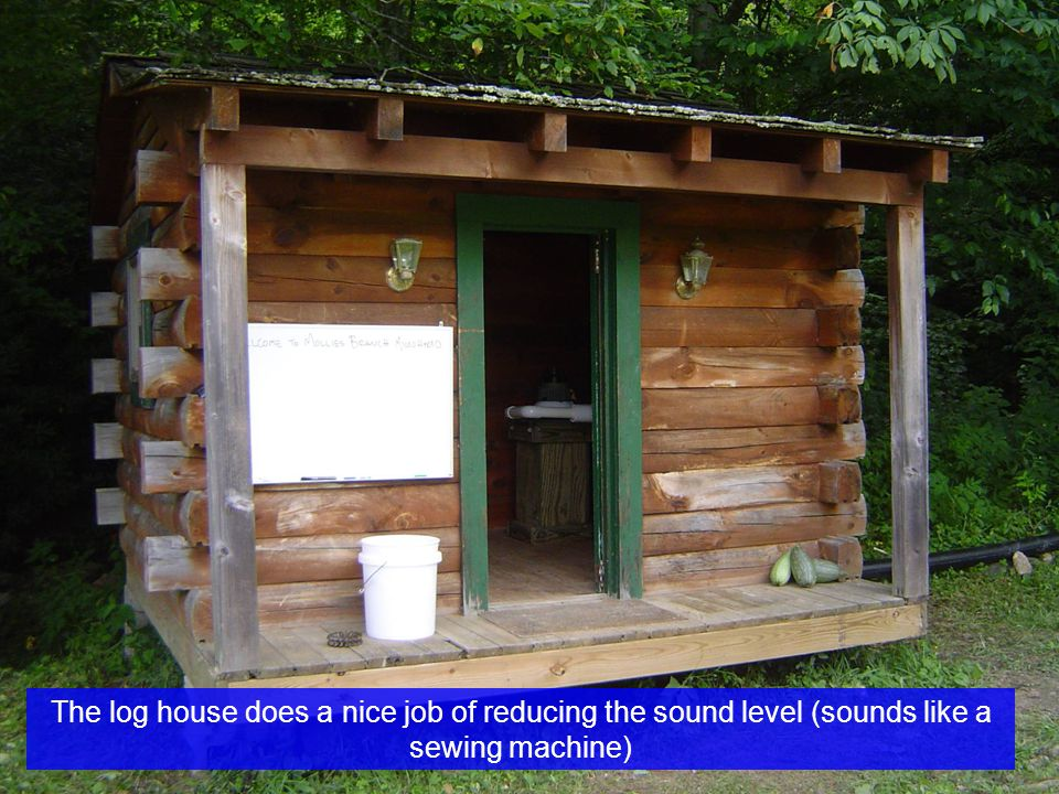 The log house does a nice job of reducing the sound level (sounds like a sewing machine)