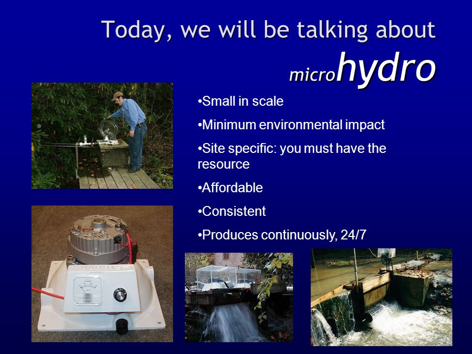 Today, we will be talking about micro hydro Small in scale Minimum environmental impact Site specific: you must have the resource Affordable Consisten