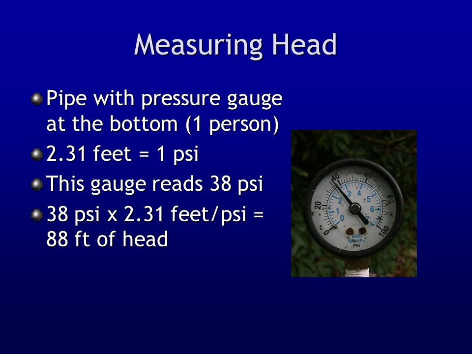 Measuring Head Pipe with pressure gauge at the bottom (1 person) 2.31 feet = 1 psi This gauge reads 38 psi 38 psi x 2.31 feet/psi = 88 ft of head