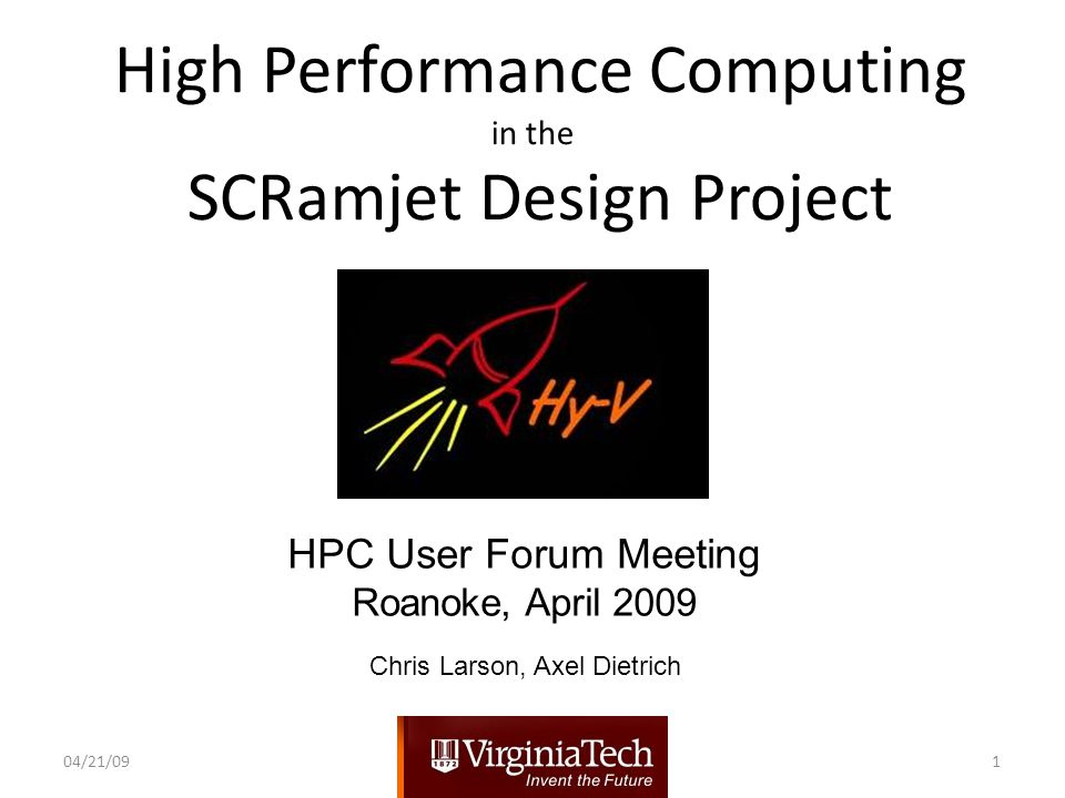 High Performance Computing in the SCRamjet Design Project HPC User Forum Meeting Roanoke, April 2009 04/21/091 Chris Larson, Axel Dietrich