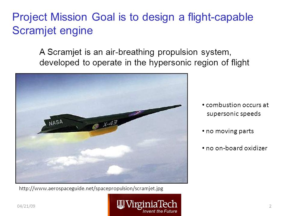 http://www.aerospaceguide.net/spacepropulsion/scramjet.jpg 04/21/092 combustion occurs at supersonic speeds no moving parts no on-board oxidizer A Scramjet is an air-breathing propulsion system, developed to operate in the hypersonic region of flight Project Mission Goal is to design a flight-capable Scramjet engine