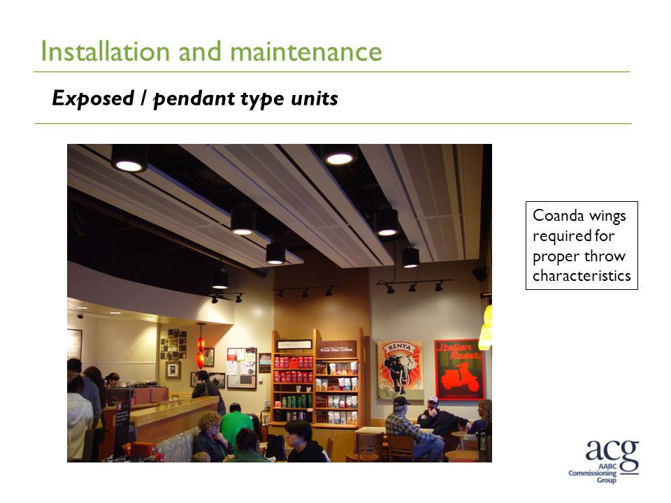 Installation and maintenance Exposed / pendant type units Coanda wings required for proper throw characteristics